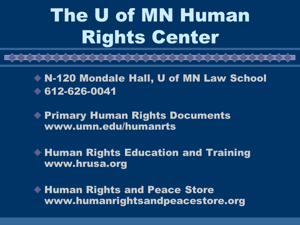 The U of MN Human Rights Center N-120 Mondale Hall, U of MN Law School 612-626-0041 Primary Human Rights Documents www.umn.edu/humanrts Human Rights Education and Training www.hrusa.org Human Rights and Peace Store www.humanrightsandpeacestore.org