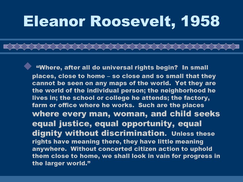 Eleanor Roosevelt, 1958 Where, after all do universal rights begin.