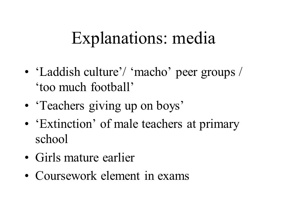 Explanations: media Laddish culture/ macho peer groups / too much football Teachers giving up on boys Extinction of male teachers at primary school Girls mature earlier Coursework element in exams