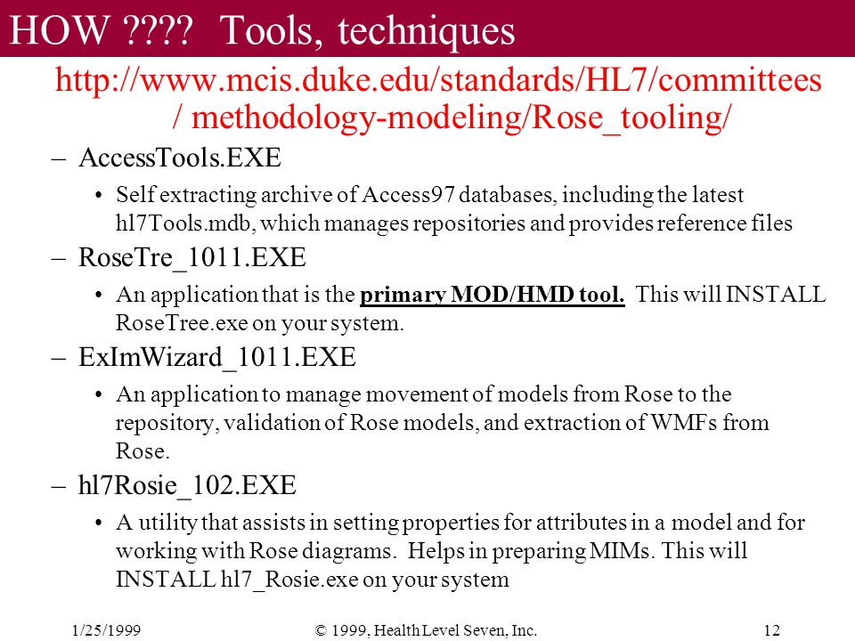 1/25/199912© 1999, Health Level Seven, Inc. HOW ???? Tools, techniques http://www.mcis.duke.edu/standards/HL7/committees / methodology-modeling/Rose_t