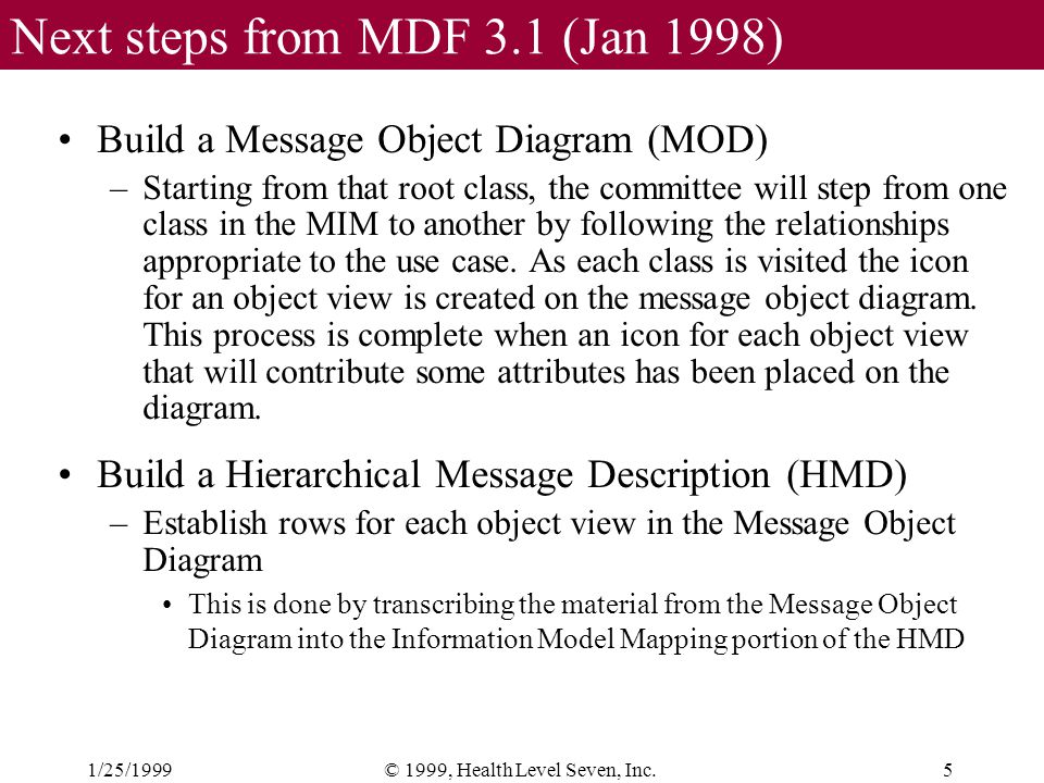 1/25/19995© 1999, Health Level Seven, Inc. Next steps from MDF 3.1 (Jan 1998) Build a Message Object Diagram (MOD) –Starting from that root class, the