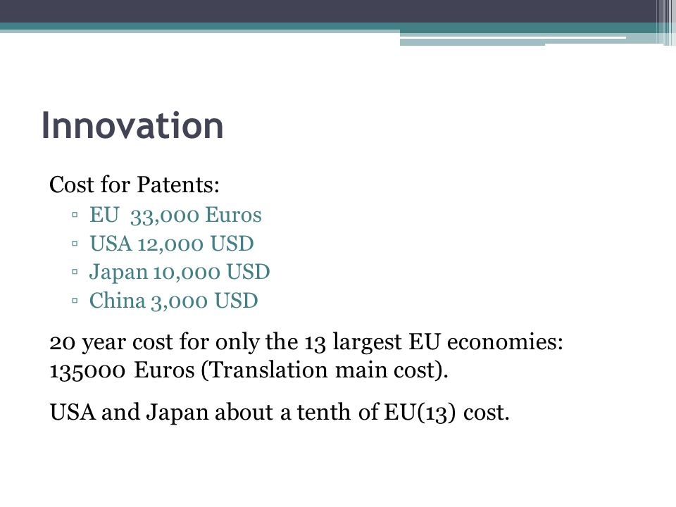 Innovation Cost for Patents: EU 33,000 Euros USA 12,000 USD Japan 10,000 USD China 3,000 USD 20 year cost for only the 13 largest EU economies: 135000 Euros (Translation main cost).
