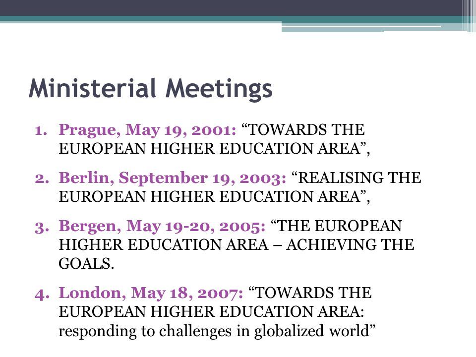 Ministerial Meetings 1.Prague, May 19, 2001: TOWARDS THE EUROPEAN HIGHER EDUCATION AREA, 2.Berlin, September 19, 2003: REALISING THE EUROPEAN HIGHER EDUCATION AREA, 3.Bergen, May 19-20, 2005: THE EUROPEAN HIGHER EDUCATION AREA – ACHIEVING THE GOALS.