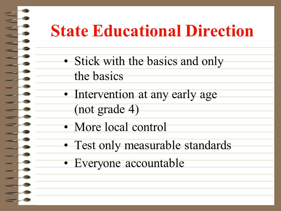 State Educational Direction Stick with the basics and only the basics Intervention at any early age (not grade 4) More local control Test only measurable standards Everyone accountable