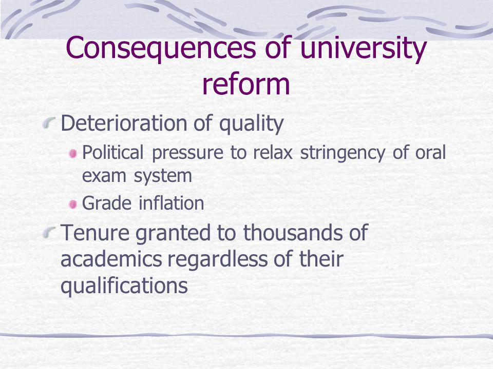Consequences of university reform Deterioration of quality Political pressure to relax stringency of oral exam system Grade inflation Tenure granted to thousands of academics regardless of their qualifications