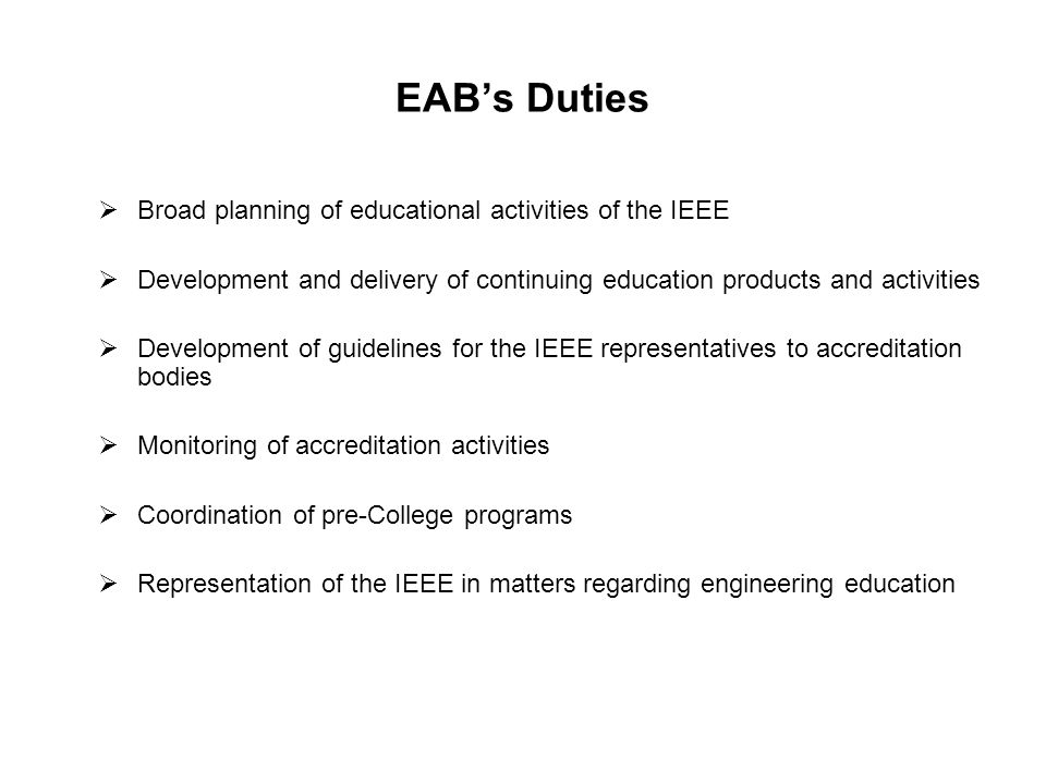 Education Activities At the Region 10 level the role of Education Activity Coordinator is to promote EAB objectives in the Region 10 and voice the concern of Region 10 membership in these pursuits whenever relevant Also Financially support, to the extent possible education related activities of the sections/entities in region Provide Information support to IEEE membership in the region on educational activities Provide financial support for the Distinguished Lecture program of the Societies to meet local hospitality and Regional travel if any