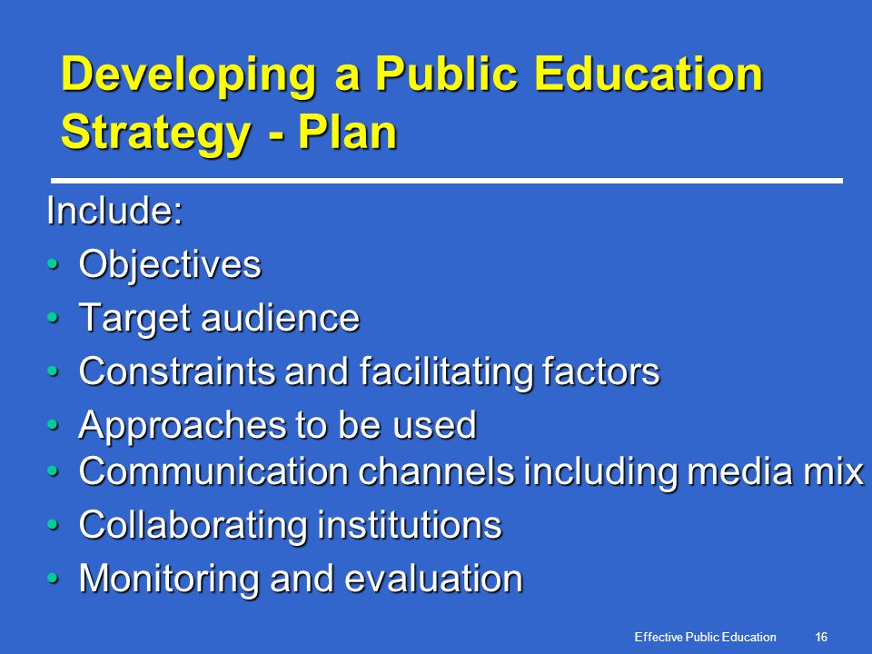 Effective Public Education16 Developing a Public Education Strategy - Plan Include: ObjectivesObjectives Target audienceTarget audience Constraints an