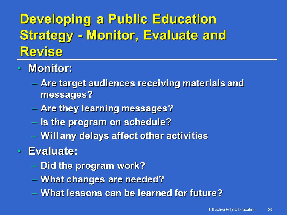 Effective Public Education20 Developing a Public Education Strategy - Monitor, Evaluate and Revise Monitor:Monitor: –Are target audiences receiving ma