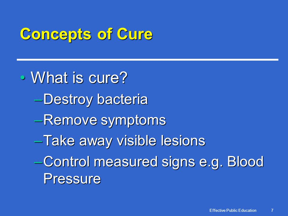 Effective Public Education7 Concepts of Cure What is cure?What is cure? –Destroy bacteria –Remove symptoms –Take away visible lesions –Control measure