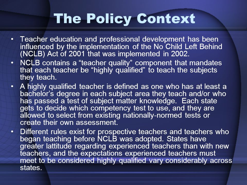 The Policy Context Teacher education and professional development has been influenced by the implementation of the No Child Left Behind (NCLB) Act of 2001 that was implemented in 2002.