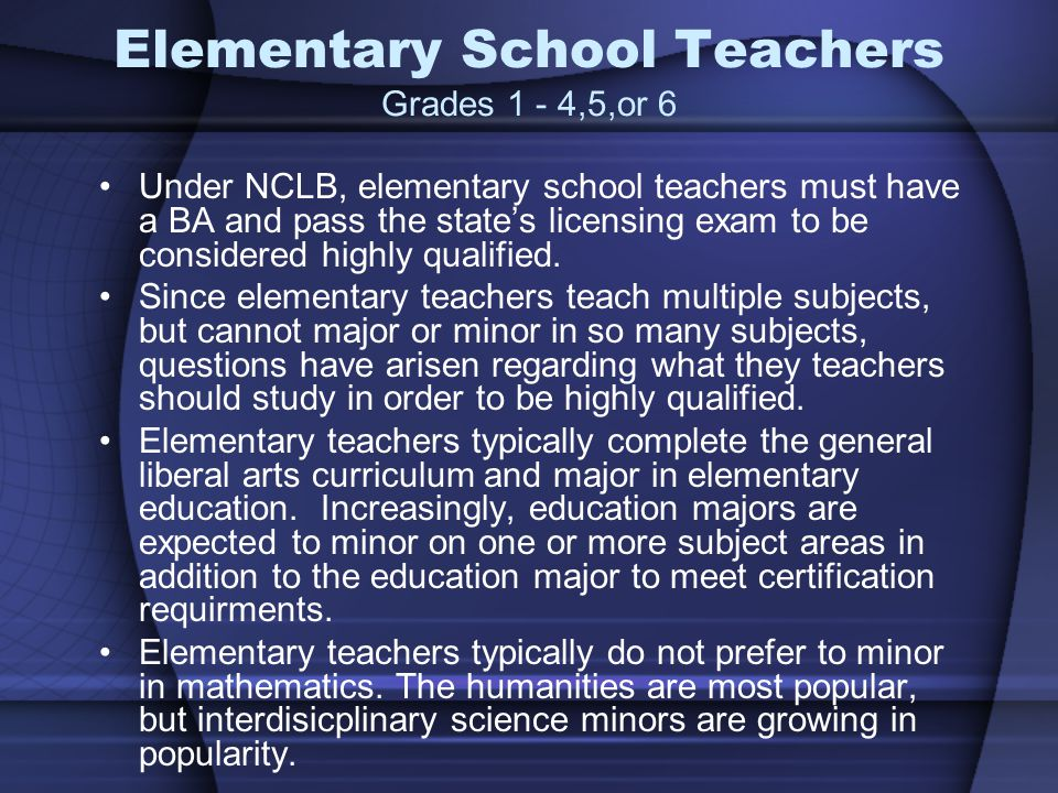 Elementary School Teachers Grades 1 - 4,5,or 6 Under NCLB, elementary school teachers must have a BA and pass the states licensing exam to be considered highly qualified.