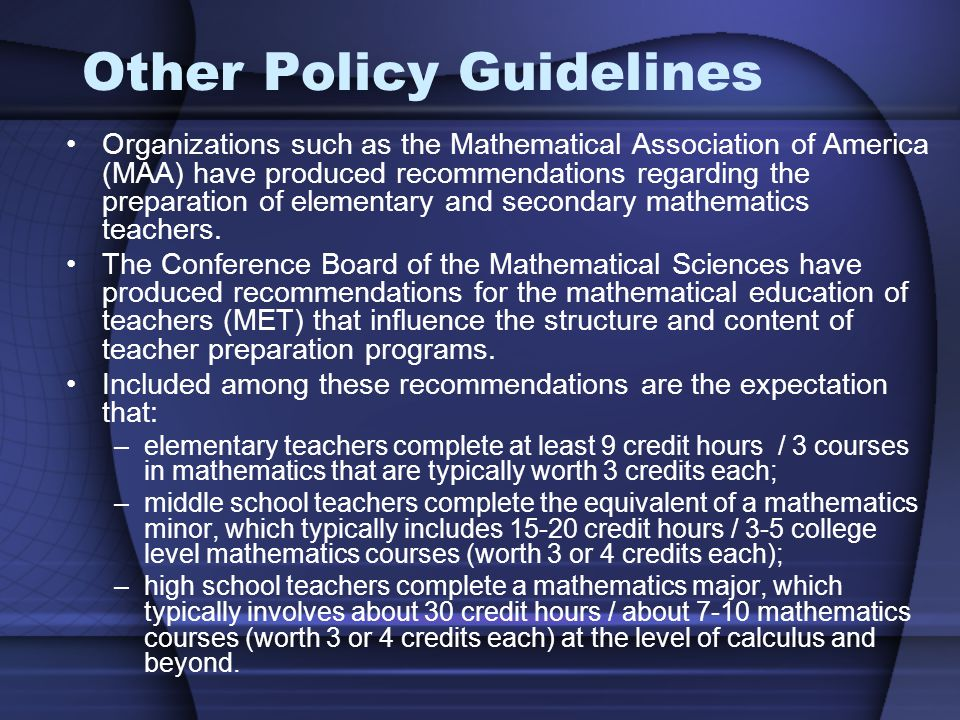 Other Policy Guidelines Organizations such as the Mathematical Association of America (MAA) have produced recommendations regarding the preparation of elementary and secondary mathematics teachers.