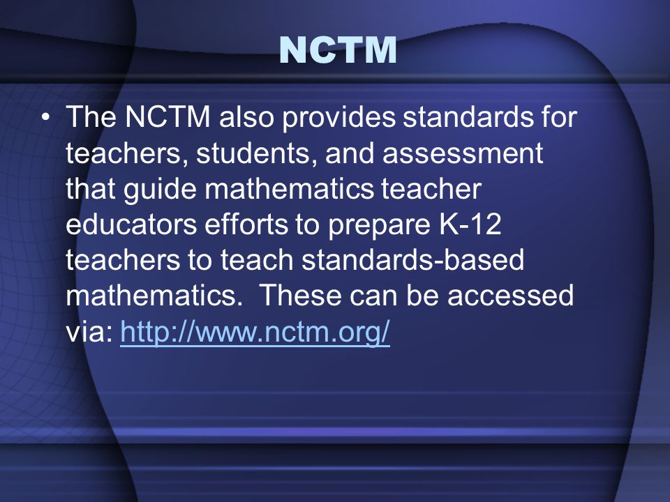 NCTM The NCTM also provides standards for teachers, students, and assessment that guide mathematics teacher educators efforts to prepare K-12 teachers to teach standards-based mathematics.