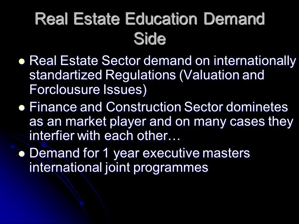 Real Estate Education Demand Side Real Estate Sector demand on internationally standartized Regulations (Valuation and Forclousure Issues) Real Estate Sector demand on internationally standartized Regulations (Valuation and Forclousure Issues) Finance and Construction Sector dominetes as an market player and on many cases they interfier with each other… Finance and Construction Sector dominetes as an market player and on many cases they interfier with each other… Demand for 1 year executive masters international joint programmes Demand for 1 year executive masters international joint programmes