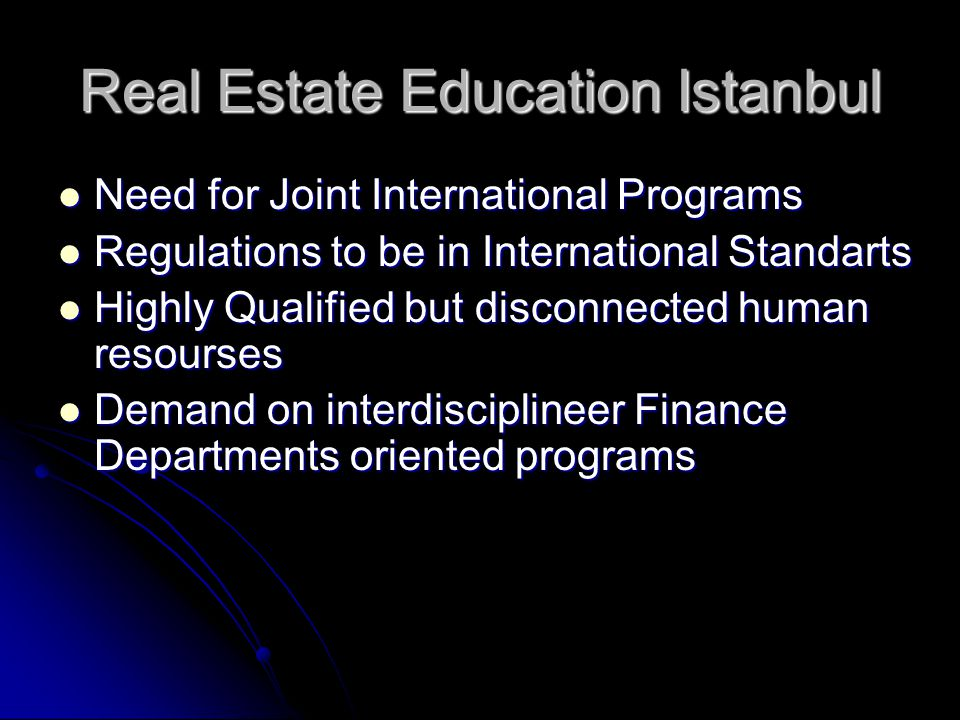 Real Estate Education Istanbul Need for Joint International Programs Need for Joint International Programs Regulations to be in International Standarts Regulations to be in International Standarts Highly Qualified but disconnected human resourses Highly Qualified but disconnected human resourses Demand on interdisciplineer Finance Departments oriented programs Demand on interdisciplineer Finance Departments oriented programs