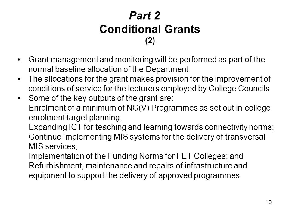 Part 2 Conditional Grants (2) Grant management and monitoring will be performed as part of the normal baseline allocation of the Department The allocations for the grant makes provision for the improvement of conditions of service for the lecturers employed by College Councils Some of the key outputs of the grant are: Enrolment of a minimum of NC(V) Programmes as set out in college enrolment target planning; Expanding ICT for teaching and learning towards connectivity norms; Continue Implementing MIS systems for the delivery of transversal MIS services; Implementation of the Funding Norms for FET Colleges; and Refurbishment, maintenance and repairs of infrastructure and equipment to support the delivery of approved programmes 10