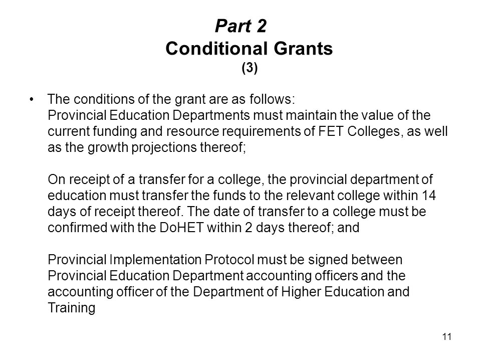Part 2 Conditional Grants (3) The conditions of the grant are as follows: Provincial Education Departments must maintain the value of the current funding and resource requirements of FET Colleges, as well as the growth projections thereof; On receipt of a transfer for a college, the provincial department of education must transfer the funds to the relevant college within 14 days of receipt thereof.