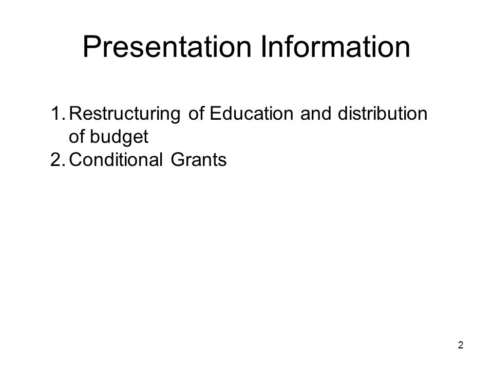 Presentation Information 1.Restructuring of Education and distribution of budget 2.Conditional Grants 2