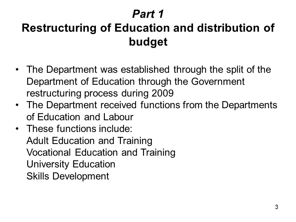 Part 1 Restructuring of Education and distribution of budget The Department was established through the split of the Department of Education through the Government restructuring process during 2009 The Department received functions from the Departments of Education and Labour These functions include: Adult Education and Training Vocational Education and Training University Education Skills Development 3