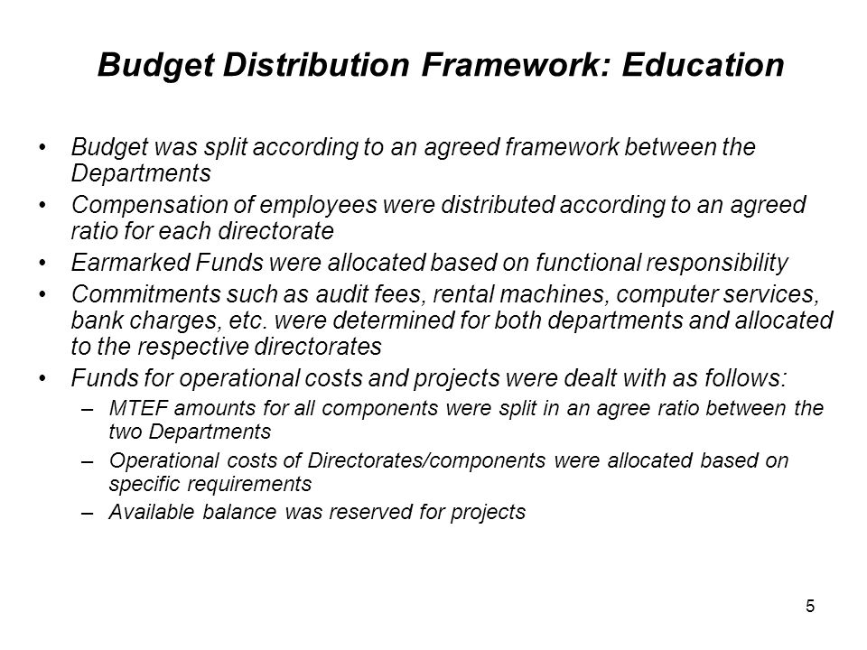 Budget Distribution Framework: Education Budget was split according to an agreed framework between the Departments Compensation of employees were distributed according to an agreed ratio for each directorate Earmarked Funds were allocated based on functional responsibility Commitments such as audit fees, rental machines, computer services, bank charges, etc.