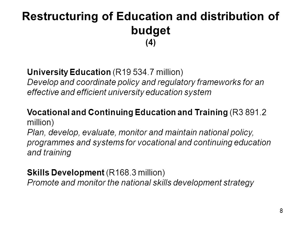 Restructuring of Education and distribution of budget (4) University Education (R19 534.7 million) Develop and coordinate policy and regulatory frameworks for an effective and efficient university education system Vocational and Continuing Education and Training (R3 891.2 million) Plan, develop, evaluate, monitor and maintain national policy, programmes and systems for vocational and continuing education and training Skills Development (R168.3 million) Promote and monitor the national skills development strategy 8