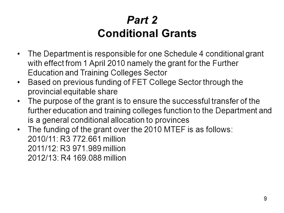 Part 2 Conditional Grants The Department is responsible for one Schedule 4 conditional grant with effect from 1 April 2010 namely the grant for the Further Education and Training Colleges Sector Based on previous funding of FET College Sector through the provincial equitable share The purpose of the grant is to ensure the successful transfer of the further education and training colleges function to the Department and is a general conditional allocation to provinces The funding of the grant over the 2010 MTEF is as follows: 2010/11: R3 772.661 million 2011/12: R3 971.989 million 2012/13: R4 169.088 million 9
