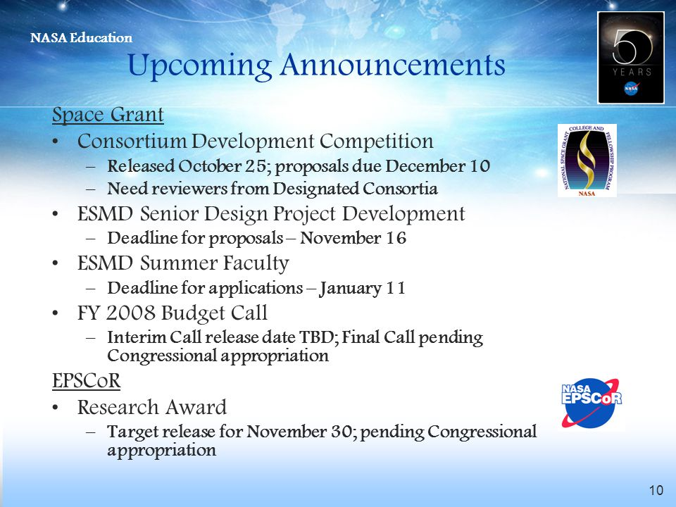 NASA Education 10 Upcoming Announcements Space Grant Consortium Development Competition –Released October 25; proposals due December 10 –Need reviewers from Designated Consortia ESMD Senior Design Project Development –Deadline for proposals – November 16 ESMD Summer Faculty –Deadline for applications – January 11 FY 2008 Budget Call –Interim Call release date TBD; Final Call pending Congressional appropriation EPSCoR Research Award –Target release for November 30; pending Congressional appropriation
