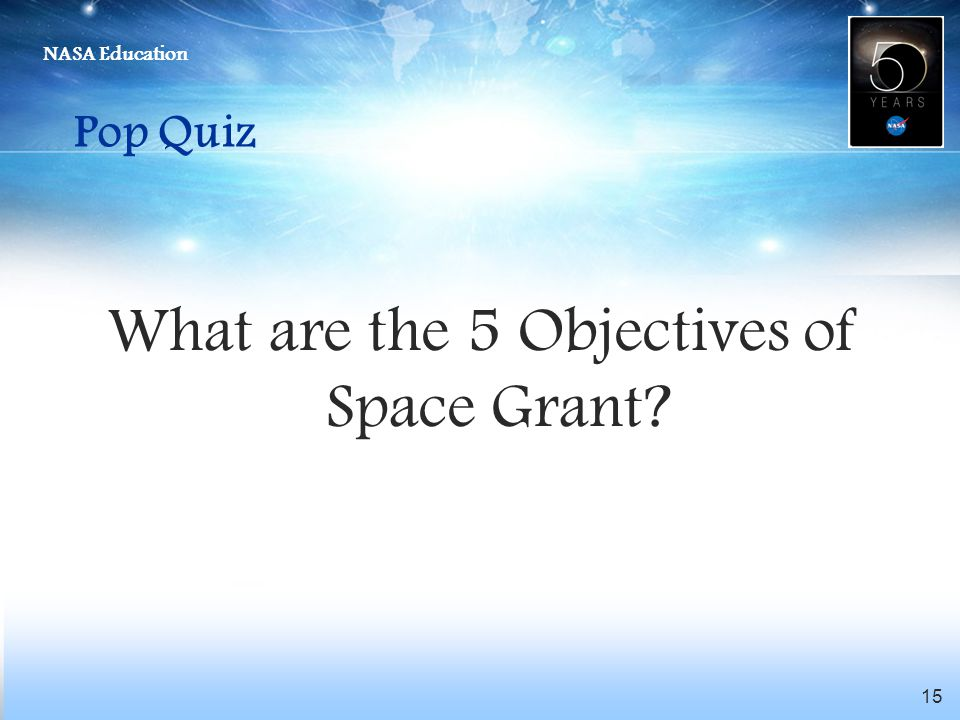 NASA Education 15 Pop Quiz What are the 5 Objectives of Space Grant?