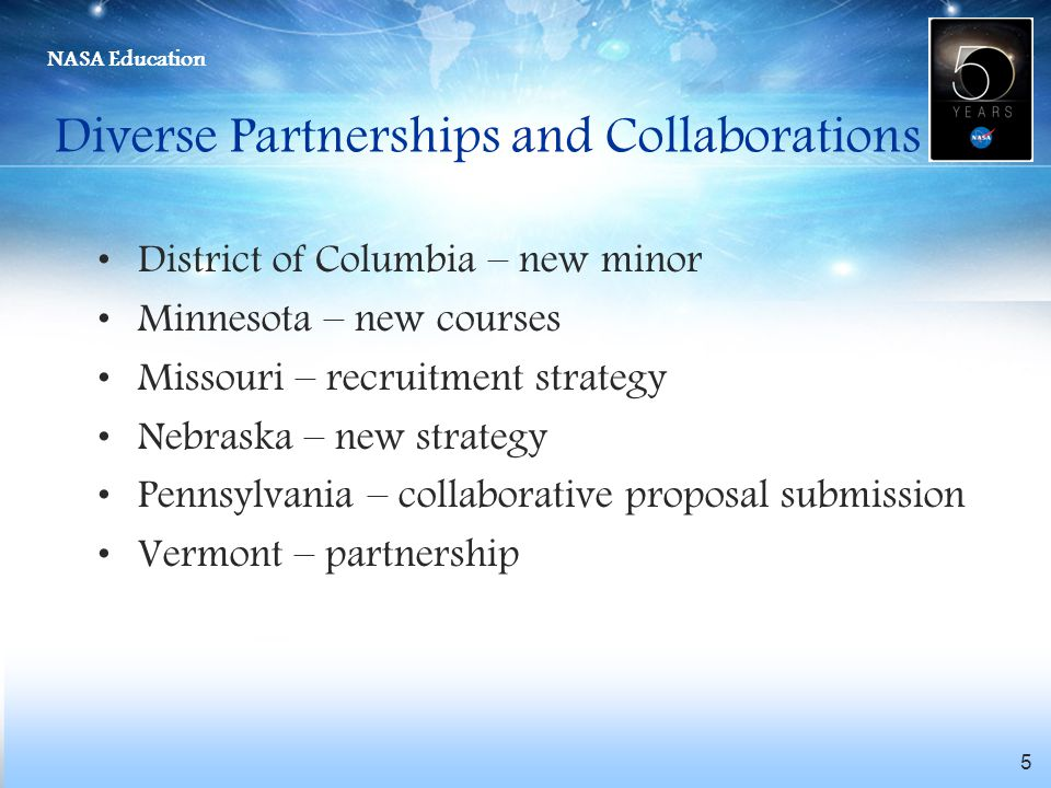 NASA Education 5 Diverse Partnerships and Collaborations District of Columbia – new minor Minnesota – new courses Missouri – recruitment strategy Nebraska – new strategy Pennsylvania – collaborative proposal submission Vermont – partnership