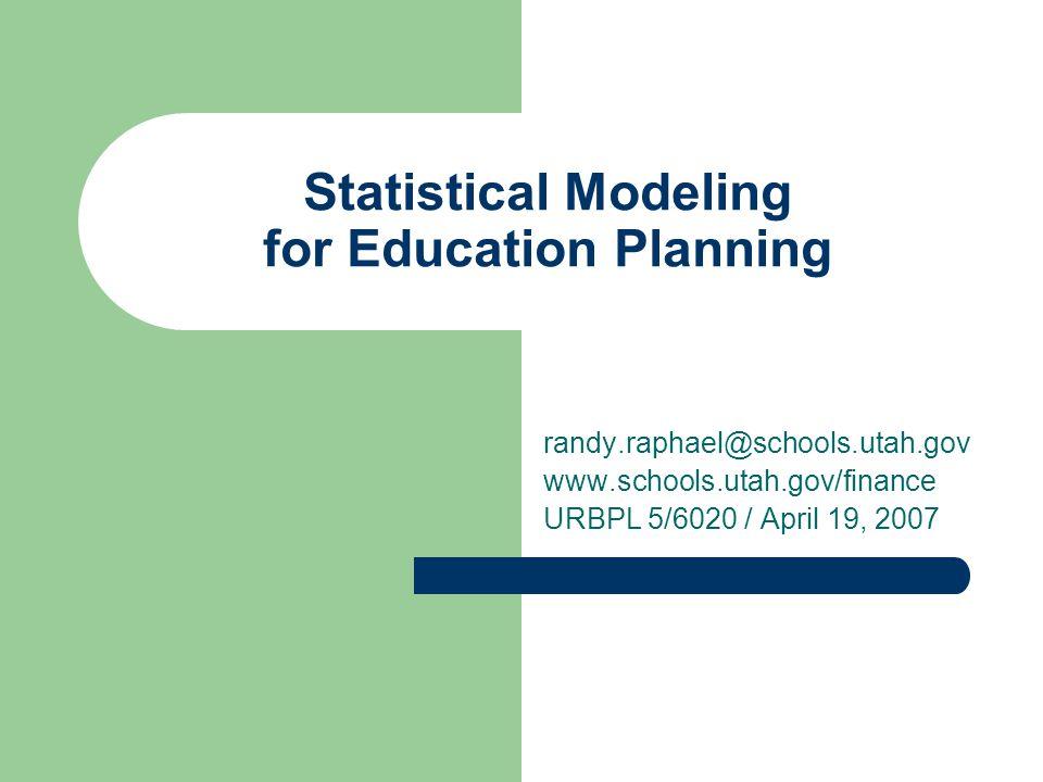 Statistical Modeling for Education Planning randy.raphael@schools.utah.gov www.schools.utah.gov/finance URBPL 5/6020 / April 19, 2007