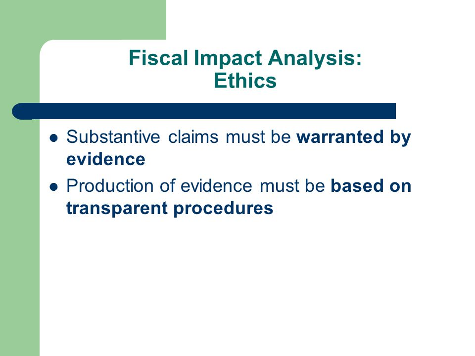 Fiscal Impact Analysis: Ethics Substantive claims must be warranted by evidence Production of evidence must be based on transparent procedures