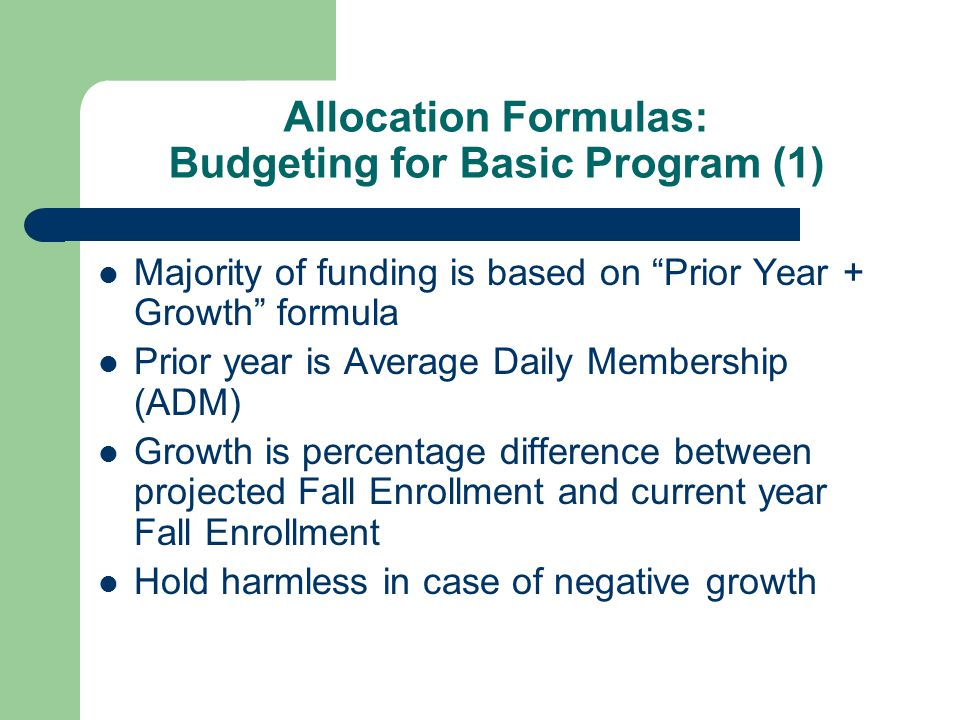 Allocation Formulas: Budgeting for Basic Program (1) Majority of funding is based on Prior Year + Growth formula Prior year is Average Daily Membership (ADM) Growth is percentage difference between projected Fall Enrollment and current year Fall Enrollment Hold harmless in case of negative growth
