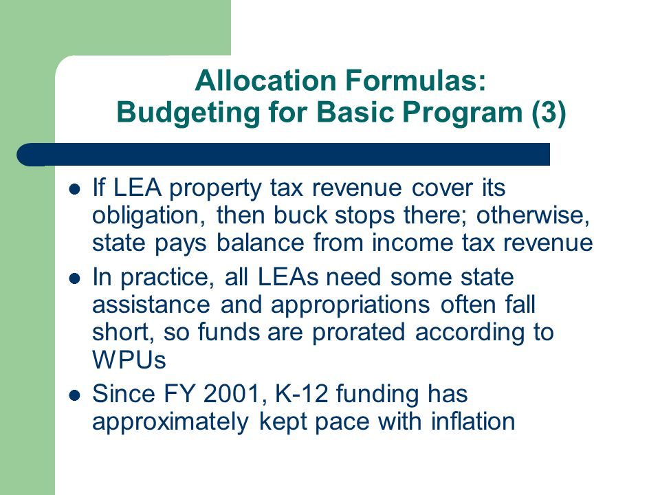 Allocation Formulas: Budgeting for Basic Program (3) If LEA property tax revenue cover its obligation, then buck stops there; otherwise, state pays balance from income tax revenue In practice, all LEAs need some state assistance and appropriations often fall short, so funds are prorated according to WPUs Since FY 2001, K-12 funding has approximately kept pace with inflation
