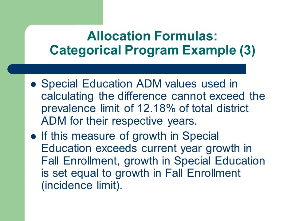 Allocation Formulas: Categorical Program Example (3) Special Education ADM values used in calculating the difference cannot exceed the prevalence limit of 12.18% of total district ADM for their respective years.