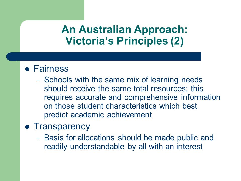 An Australian Approach: Victorias Principles (2) Fairness – Schools with the same mix of learning needs should receive the same total resources; this requires accurate and comprehensive information on those student characteristics which best predict academic achievement Transparency – Basis for allocations should be made public and readily understandable by all with an interest