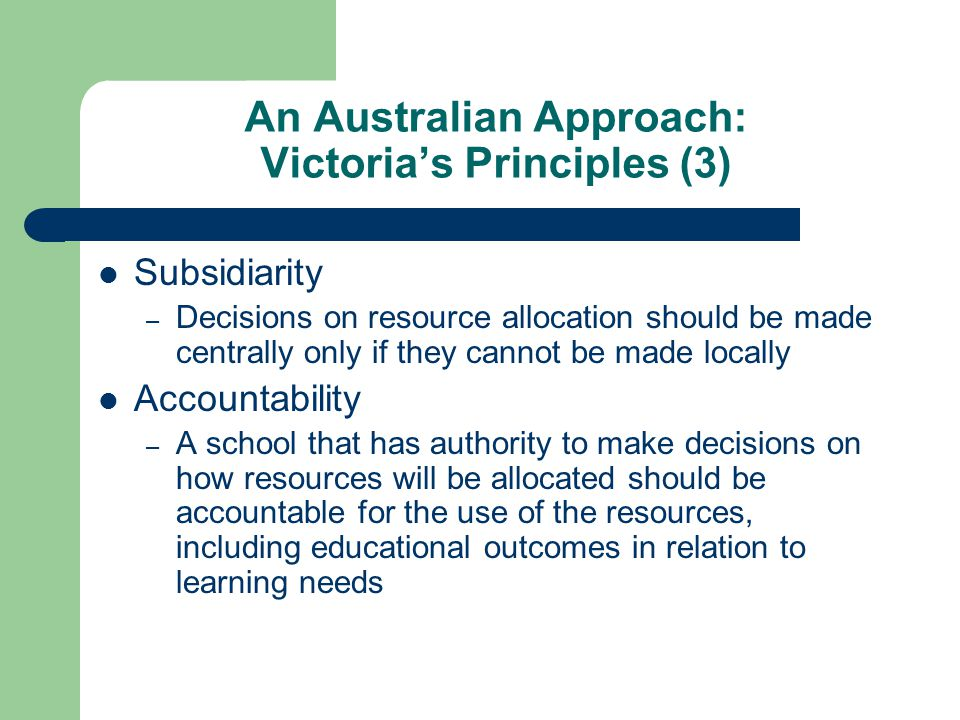 An Australian Approach: Victorias Principles (3) Subsidiarity – Decisions on resource allocation should be made centrally only if they cannot be made locally Accountability – A school that has authority to make decisions on how resources will be allocated should be accountable for the use of the resources, including educational outcomes in relation to learning needs