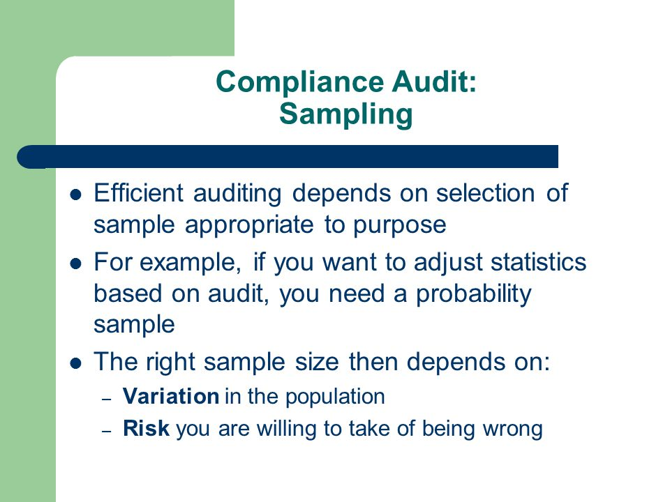 Compliance Audit: Sampling Efficient auditing depends on selection of sample appropriate to purpose For example, if you want to adjust statistics based on audit, you need a probability sample The right sample size then depends on: – Variation in the population – Risk you are willing to take of being wrong