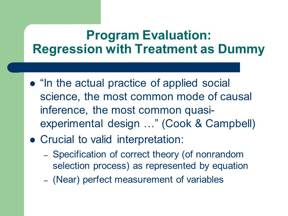 Program Evaluation: Regression with Treatment as Dummy In the actual practice of applied social science, the most common mode of causal inference, the most common quasi- experimental design … (Cook & Campbell) Crucial to valid interpretation: – Specification of correct theory (of nonrandom selection process) as represented by equation – (Near) perfect measurement of variables