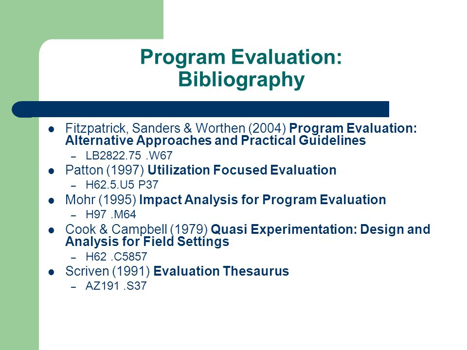 Program Evaluation: Bibliography Fitzpatrick, Sanders & Worthen (2004) Program Evaluation: Alternative Approaches and Practical Guidelines – LB2822.75.W67 Patton (1997) Utilization Focused Evaluation – H62.5.U5 P37 Mohr (1995) Impact Analysis for Program Evaluation – H97.M64 Cook & Campbell (1979) Quasi Experimentation: Design and Analysis for Field Settings – H62.C5857 Scriven (1991) Evaluation Thesaurus – AZ191.S37