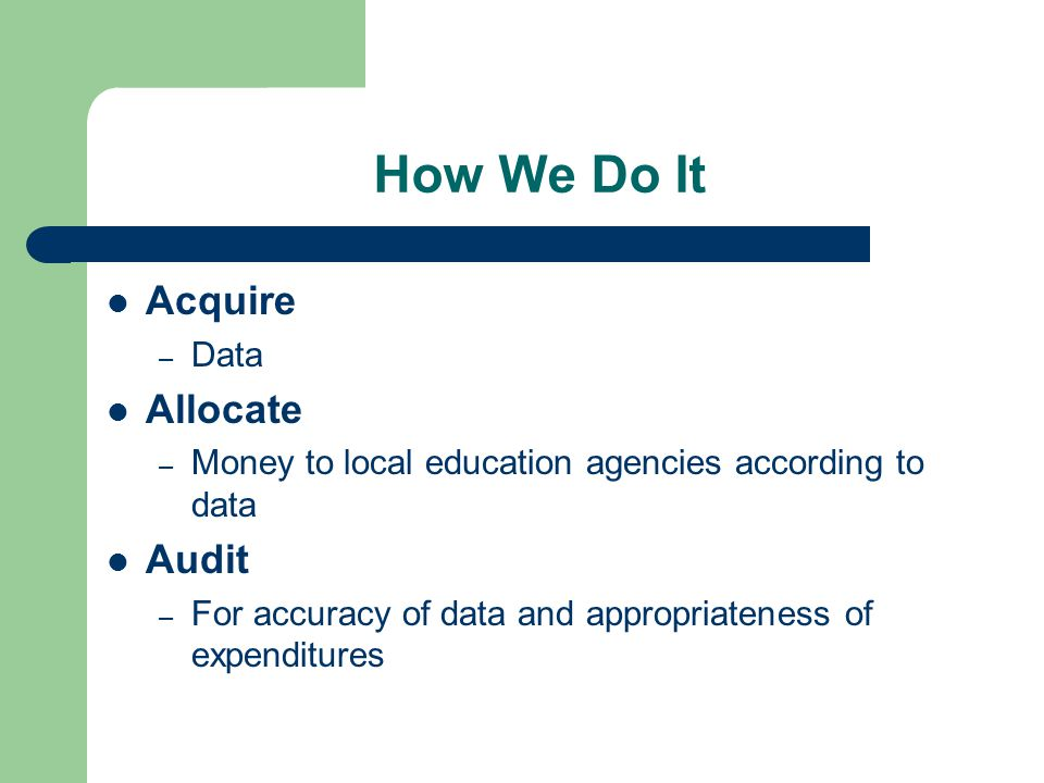 How We Do It Acquire – Data Allocate – Money to local education agencies according to data Audit – For accuracy of data and appropriateness of expenditures