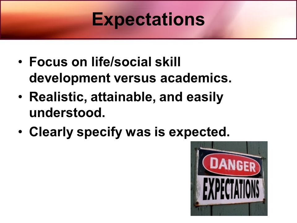 Expectations Focus on life/social skill development versus academics. Realistic, attainable, and easily understood. Clearly specify was is expected.