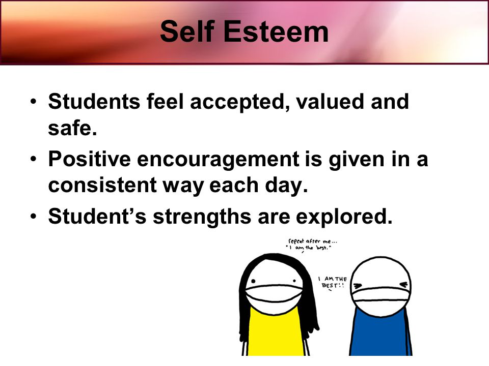 Self Esteem Students feel accepted, valued and safe. Positive encouragement is given in a consistent way each day. Students strengths are explored.