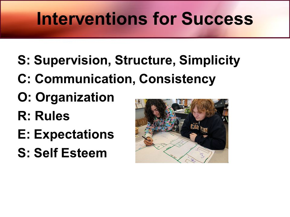 Interventions for Success S: Supervision, Structure, Simplicity C: Communication, Consistency O: Organization R: Rules E: Expectations S: Self Esteem