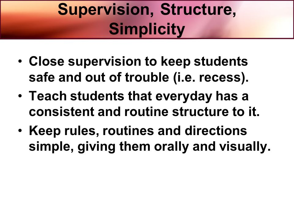 Supervision, Structure, Simplicity Close supervision to keep students safe and out of trouble (i.e. recess). Teach students that everyday has a consis