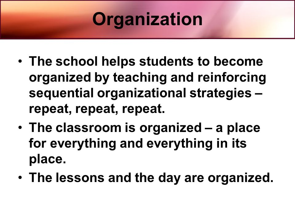 Organization The school helps students to become organized by teaching and reinforcing sequential organizational strategies – repeat, repeat, repeat.