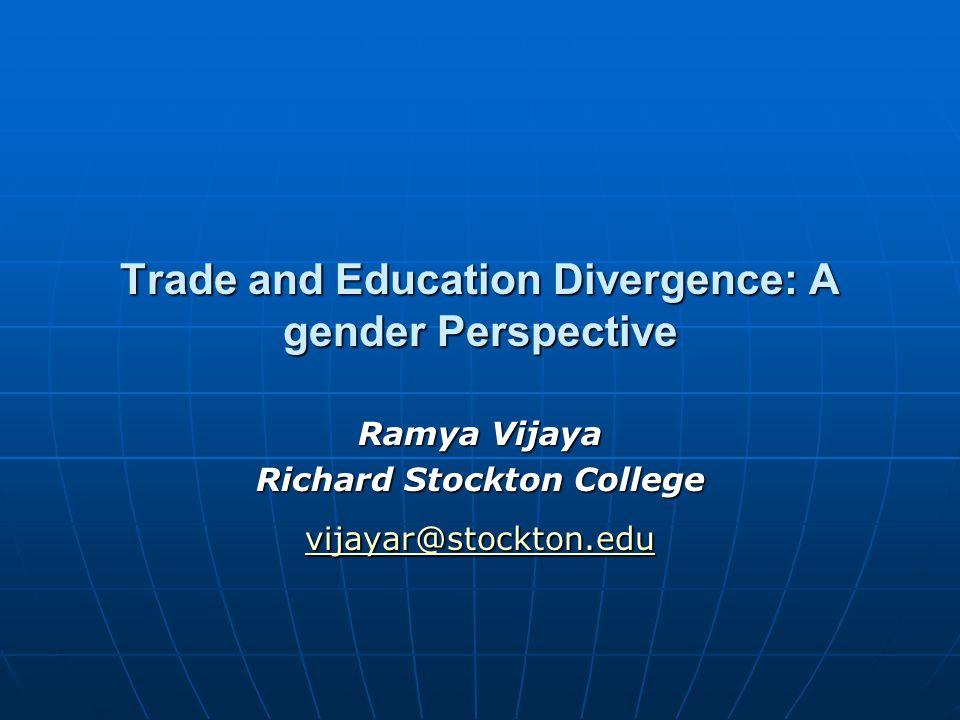 Trade and Education Divergence: A gender Perspective Ramya Vijaya Richard Stockton College vijayar@stockton.edu