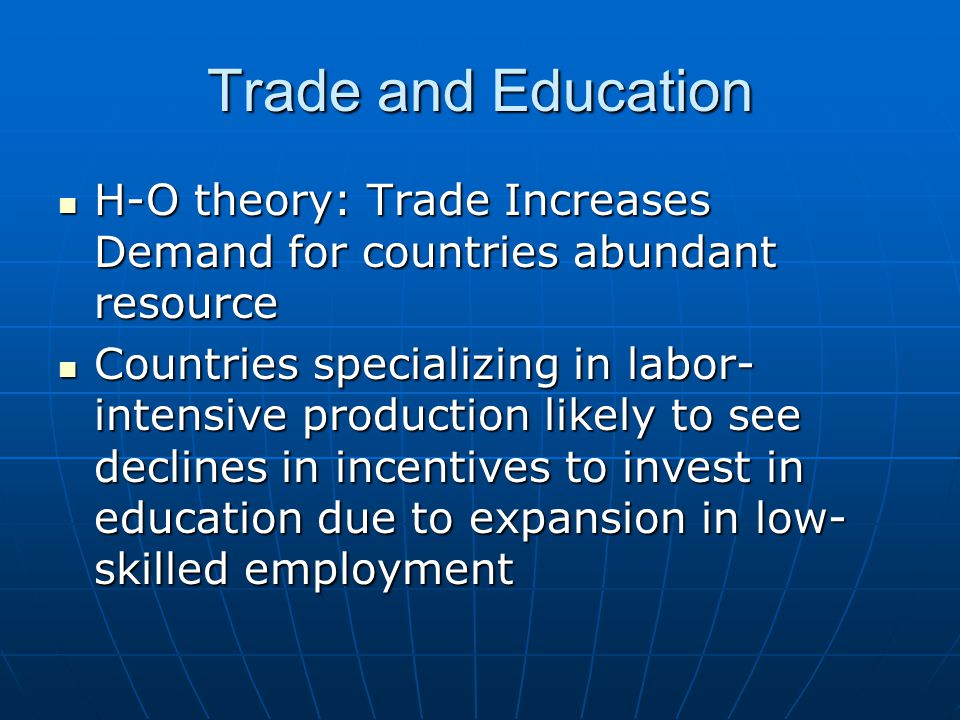 Trade and Education H-O theory: Trade Increases Demand for countries abundant resource H-O theory: Trade Increases Demand for countries abundant resource Countries specializing in labor- intensive production likely to see declines in incentives to invest in education due to expansion in low- skilled employment Countries specializing in labor- intensive production likely to see declines in incentives to invest in education due to expansion in low- skilled employment