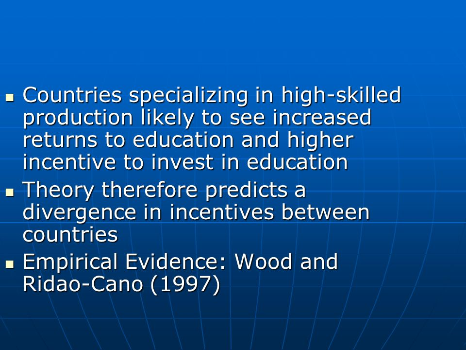 Countries specializing in high-skilled production likely to see increased returns to education and higher incentive to invest in education Countries specializing in high-skilled production likely to see increased returns to education and higher incentive to invest in education Theory therefore predicts a divergence in incentives between countries Theory therefore predicts a divergence in incentives between countries Empirical Evidence: Wood and Ridao-Cano (1997) Empirical Evidence: Wood and Ridao-Cano (1997)