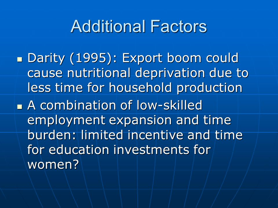 Additional Factors Darity (1995): Export boom could cause nutritional deprivation due to less time for household production Darity (1995): Export boom could cause nutritional deprivation due to less time for household production A combination of low-skilled employment expansion and time burden: limited incentive and time for education investments for women.