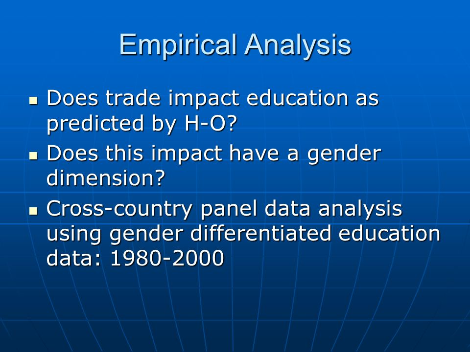 Empirical Analysis Does trade impact education as predicted by H-O? Does trade impact education as predicted by H-O? Does this impact have a gender di